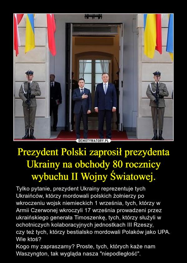 """Prezydent Polski zaprosił prezydenta Ukrainy na obchody 80 rocznicy wybuchu II Wojny Światowej. – Tylko pytanie, prezydent Ukrainy reprezentuje tych Ukraińców, którzy mordowali polskich żołnierzy po wkroczeniu wojsk niemieckich 1 września, tych, którzy w Armii Czerwonej wkroczyli 17 września prowadzeni przez ukraińskiego generała Timoszenkę, tych, którzy służyli w ochotniczych kolaboracyjnych jednostkach III Rzeszy, czy też tych, którzy bestialsko mordowali Polaków jako UPA. Wie ktoś?Kogo my zapraszamy? Proste, tych, których każe nam Waszyngton, tak wygląda nasza """"niepodległość""""."""
