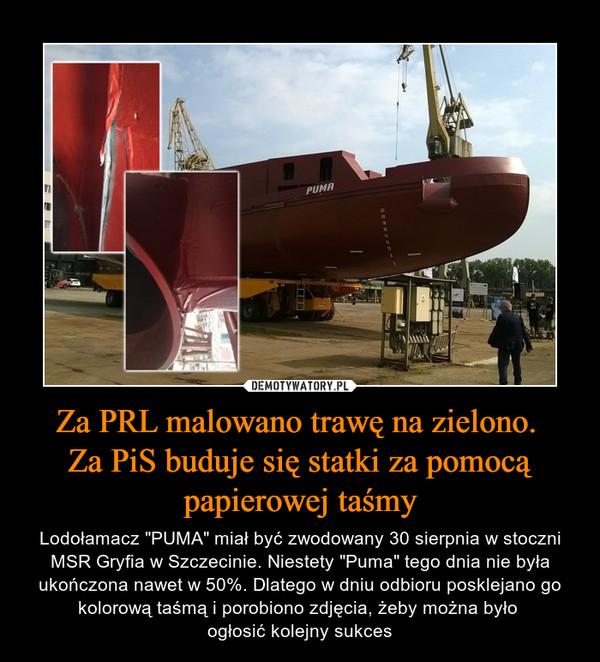 """Za PRL malowano trawę na zielono. Za PiS buduje się statki za pomocą papierowej taśmy – Lodołamacz """"PUMA"""" miał być zwodowany 30 sierpnia w stoczni MSR Gryfia w Szczecinie. Niestety """"Puma"""" tego dnia nie była ukończona nawet w 50%. Dlatego w dniu odbioru posklejano go kolorową taśmą i porobiono zdjęcia, żeby można było ogłosić kolejny sukces"""
