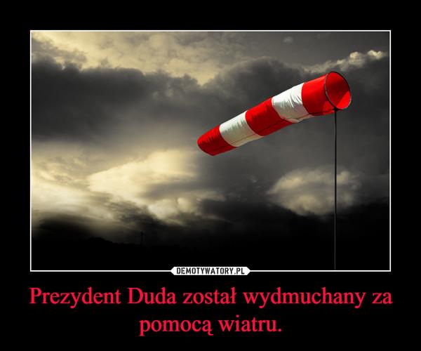 Prezydent Duda został wydmuchany za pomocą wiatru. –