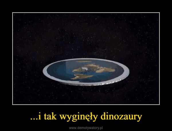...i tak wyginęły dinozaury –