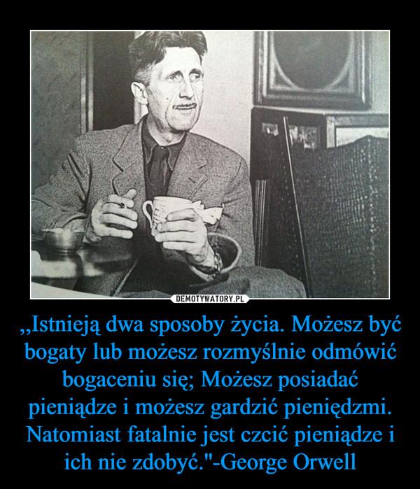 ,,Istnieją dwa sposoby życia. Możesz być bogaty lub możesz rozmyślnie odmówić bogaceniu się; Możesz posiadać pieniądze i możesz gardzić pieniędzmi. Natomiast fatalnie jest czcić pieniądze i ich nie zdobyć.''-George Orwell –