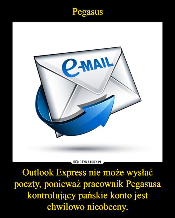 Outlook Express nie może wysłać poczty, ponieważ pracownik Pegasusa kontrolujący pańskie konto jest chwilowo nieobecny. –
