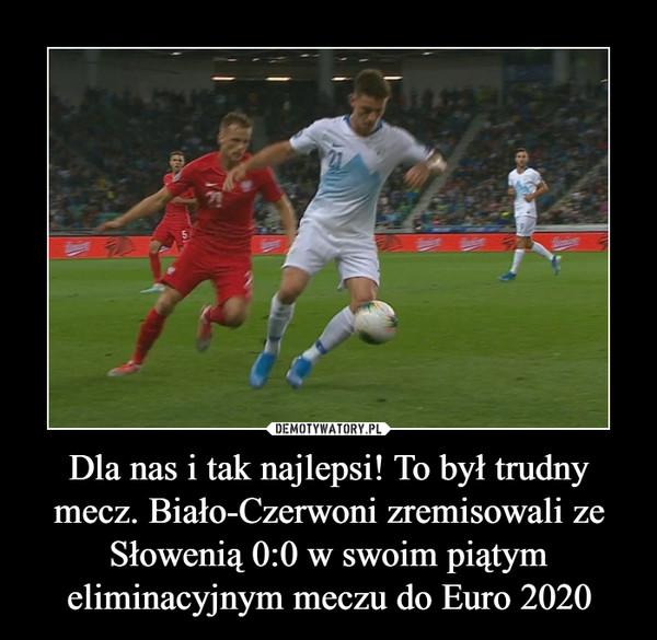 Dla nas i tak najlepsi! To był trudny mecz. Biało-Czerwoni zremisowali ze Słowenią 0:0 w swoim piątym eliminacyjnym meczu do Euro 2020 –