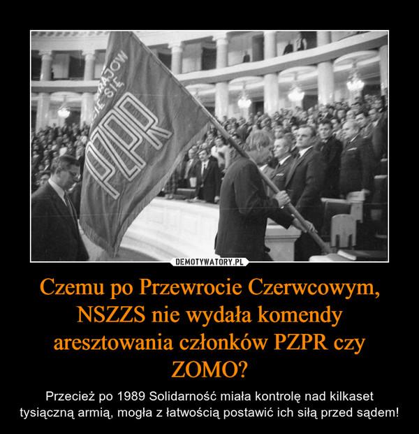 Czemu po Przewrocie Czerwcowym, NSZZS nie wydała komendy aresztowania członków PZPR czy ZOMO? – Przecież po 1989 Solidarność miała kontrolę nad kilkaset tysiączną armią, mogła z łatwością postawić ich siłą przed sądem!