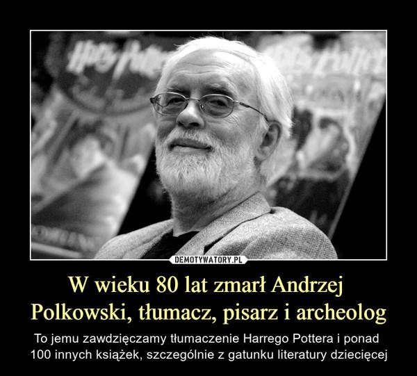 W wieku 80 lat zmarł Andrzej Polkowski, tłumacz, pisarz i archeolog – To jemu zawdzięczamy tłumaczenie Harrego Pottera i ponad 100 innych książek, szczególnie z gatunku literatury dziecięcej