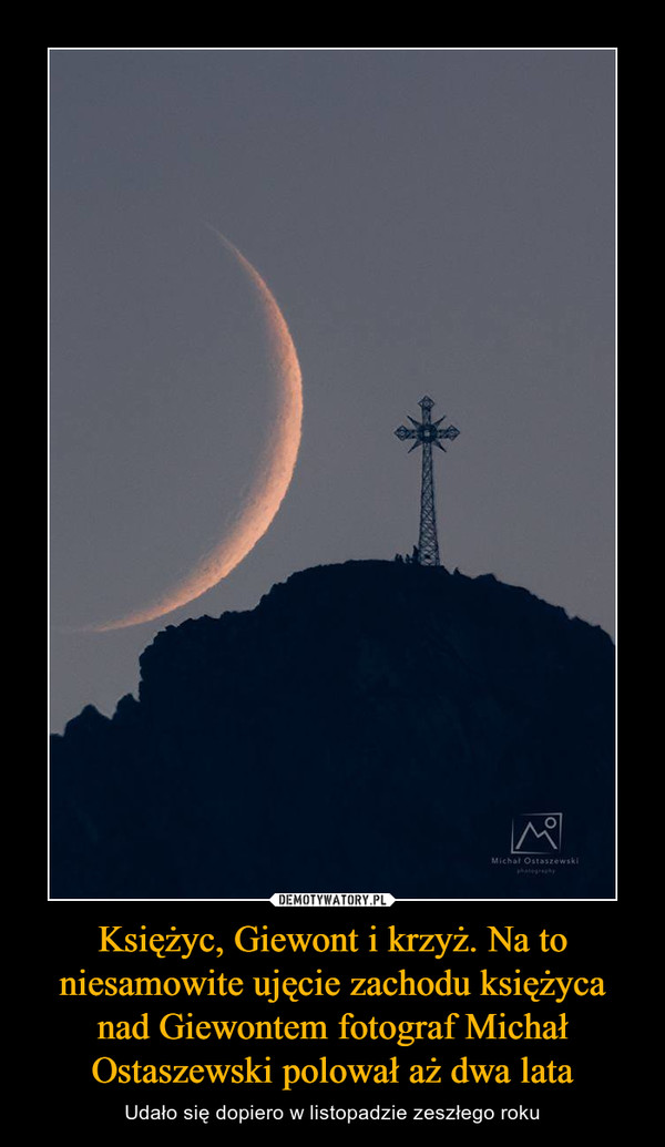 Księżyc, Giewont i krzyż. Na to niesamowite ujęcie zachodu księżyca nad Giewontem fotograf Michał Ostaszewski polował aż dwa lata – Udało się dopiero w listopadzie zeszłego roku