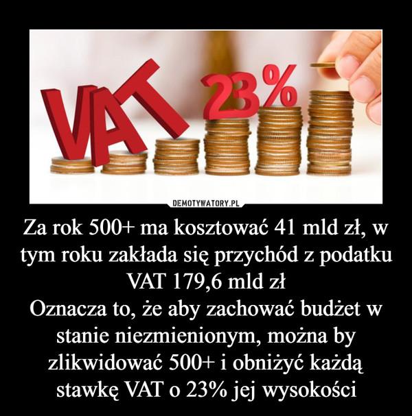 Za rok 500+ ma kosztować 41 mld zł, w tym roku zakłada się przychód z podatku VAT 179,6 mld złOznacza to, że aby zachować budżet w stanie niezmienionym, można by zlikwidować 500+ i obniżyć każdą stawkę VAT o 23% jej wysokości –