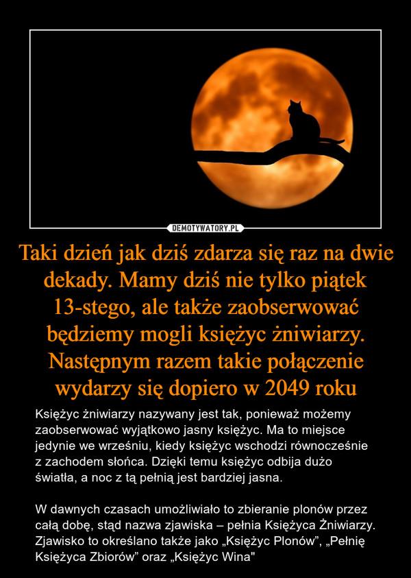 """Taki dzień jak dziś zdarza się raz na dwie dekady. Mamy dziś nie tylko piątek 13-stego, ale także zaobserwować będziemy mogli księżyc żniwiarzy. Następnym razem takie połączenie wydarzy się dopiero w 2049 roku – Księżyc żniwiarzy nazywany jest tak, ponieważ możemy zaobserwować wyjątkowo jasny księżyc. Ma to miejsce jedynie we wrześniu, kiedy księżyc wschodzi równocześnie z zachodem słońca. Dzięki temu księżyc odbija dużo światła, a noc z tą pełnią jest bardziej jasna.W dawnych czasach umożliwiało to zbieranie plonów przez całą dobę, stąd nazwa zjawiska – pełnia Księżyca Żniwiarzy. Zjawisko to określano także jako """"Księżyc Plonów"""", """"Pełnię Księżyca Zbiorów"""" oraz """"Księżyc Wina"""""""