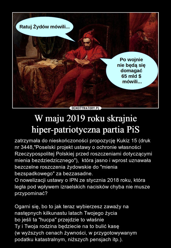 """W maju 2019 roku skrajnie hiper-patriotyczna partia PiS – zatrzymała do nieskończoności propozycję Kukiz 15 (druk nr 3448,""""Poselski projekt ustawy o ochronie własności Rzeczypospolitej Polskiej przed roszczeniami dotyczącymi mienia bezdziedzicznego""""),  która jasno i wprost uznawała bezczelne roszczenia żydowskie do """"mienia bezspadkowego"""" za bezzasadne.O nowelizacji ustawy o IPN ze stycznia 2018 roku, która legła pod wpływem izraelskich nacisków chyba nie musze przypominać?Ogarni się, bo to jak teraz wybierzesz zaważy na następnych kilkunastu latach Twojego życiabo jeśli ta """"hucpa"""" przejdzie to właśnieTy i Twoja rodzina będziecie na to bulić kasę (w wyższych cenach żywności, w przygotowywanym podatku katastralnym, niższych pensjach itp.)."""