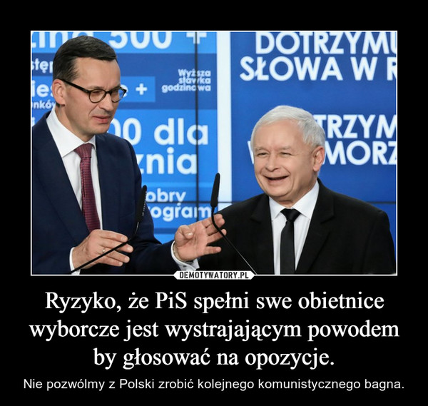 Ryzyko, że PiS spełni swe obietnice wyborcze jest wystrajającym powodem by głosować na opozycje. – Nie pozwólmy z Polski zrobić kolejnego komunistycznego bagna.