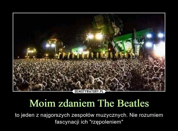 """Moim zdaniem The Beatles – to jeden z najgorszych zespołów muzycznych. Nie rozumiem fascynacji ich """"rzępoleniem"""""""