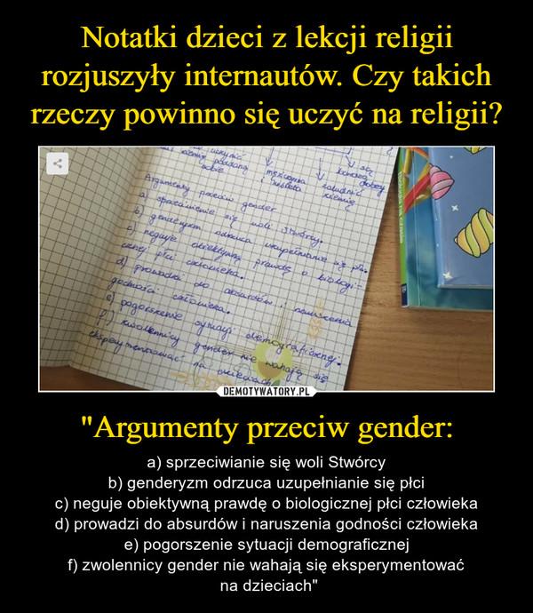 """""""Argumenty przeciw gender: – a) sprzeciwianie się woli Stwórcyb) genderyzm odrzuca uzupełnianie się płcic) neguje obiektywną prawdę o biologicznej płci człowiekad) prowadzi do absurdów i naruszenia godności człowiekae) pogorszenie sytuacji demograficznejf) zwolennicy gender nie wahają się eksperymentować na dzieciach"""""""