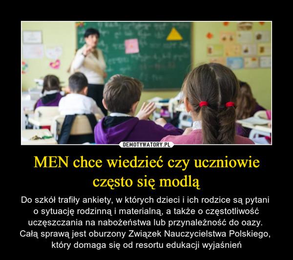 MEN chce wiedzieć czy uczniowie często się modlą – Do szkół trafiły ankiety, w których dzieci i ich rodzice są pytani o sytuację rodzinną i materialną, a także o częstotliwość uczęszczania na nabożeństwa lub przynależność do oazy. Całą sprawą jest oburzony Związek Nauczycielstwa Polskiego, który domaga się od resortu edukacji wyjaśnień