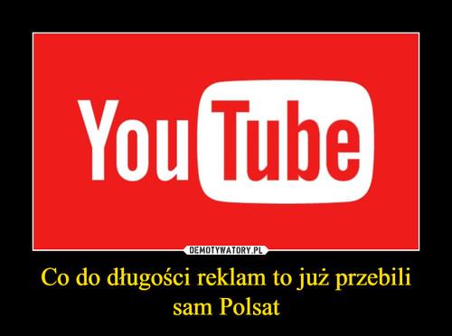 Co do długości reklam to już przebili sam Polsat