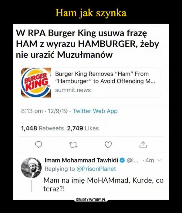 –  W RPA Burger King usuwa frazęHAM z wyrazu HAMBURGER, żebynie urazić MuzułmanówMam na imię MoHAMmad. Kurde, coteraz?!