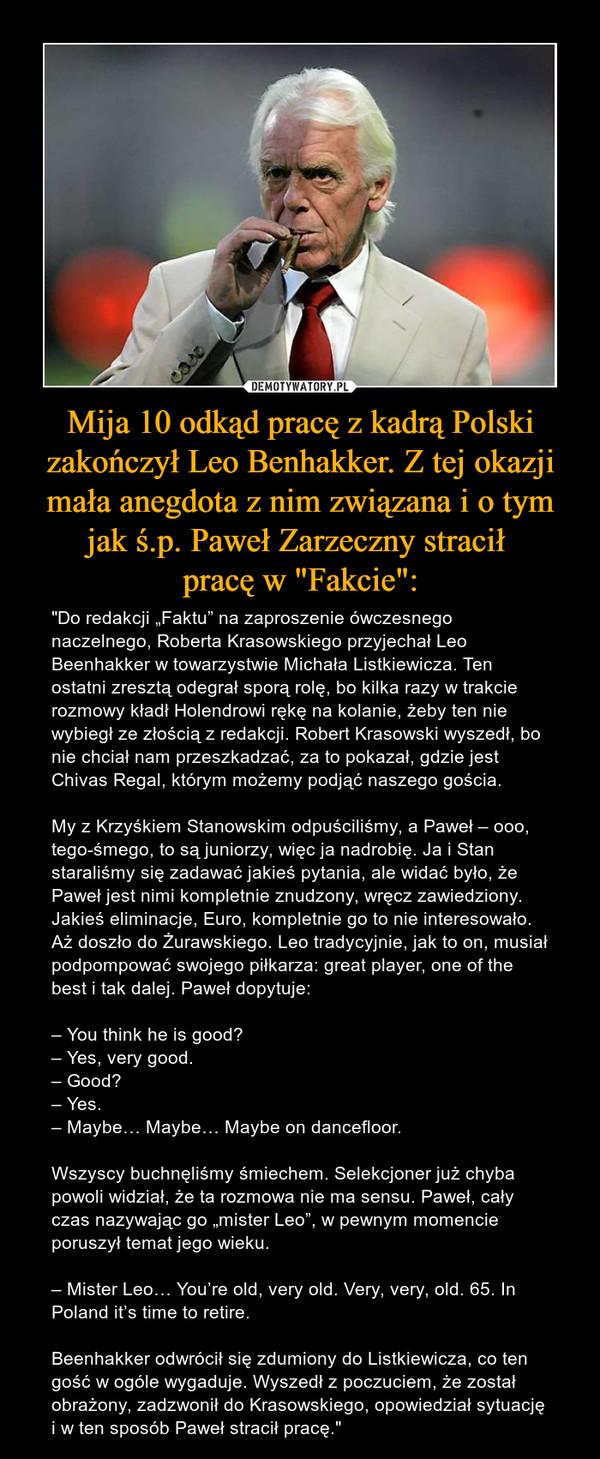 """Mija 10 odkąd pracę z kadrą Polski zakończył Leo Benhakker. Z tej okazji mała anegdota z nim związana i o tym jak ś.p. Paweł Zarzeczny stracił pracę w """"Fakcie"""": – """"Do redakcji """"Faktu"""" na zaproszenie ówczesnego naczelnego, Roberta Krasowskiego przyjechał Leo Beenhakker w towarzystwie Michała Listkiewicza. Ten ostatni zresztą odegrał sporą rolę, bo kilka razy w trakcie rozmowy kładł Holendrowi rękę na kolanie, żeby ten nie wybiegł ze złością z redakcji. Robert Krasowski wyszedł, bo nie chciał nam przeszkadzać, za to pokazał, gdzie jest Chivas Regal, którym możemy podjąć naszego gościa.My z Krzyśkiem Stanowskim odpuściliśmy, a Paweł – ooo, tego-śmego, to są juniorzy, więc ja nadrobię. Ja i Stan staraliśmy się zadawać jakieś pytania, ale widać było, że Paweł jest nimi kompletnie znudzony, wręcz zawiedziony. Jakieś eliminacje, Euro, kompletnie go to nie interesowało. Aż doszło do Żurawskiego. Leo tradycyjnie, jak to on, musiał podpompować swojego piłkarza: great player, one of the best i tak dalej. Paweł dopytuje:– You think he is good?– Yes, very good.– Good?– Yes.– Maybe… Maybe… Maybe on dancefloor.Wszyscy buchnęliśmy śmiechem. Selekcjoner już chyba powoli widział, że ta rozmowa nie ma sensu. Paweł, cały czas nazywając go """"mister Leo"""", w pewnym momencie poruszył temat jego wieku.– Mister Leo… You're old, very old. Very, very, old. 65. In Poland it's time to retire.Beenhakker odwrócił się zdumiony do Listkiewicza, co ten gość w ogóle wygaduje. Wyszedł z poczuciem, że został obrażony, zadzwonił do Krasowskiego, opowiedział sytuację i w ten sposób Paweł stracił pracę."""""""