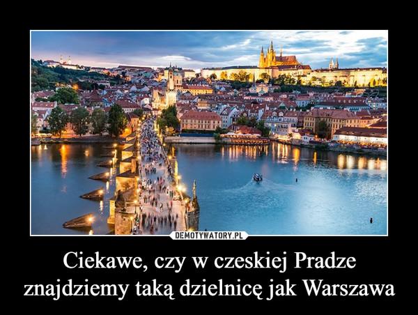 Ciekawe, czy w czeskiej Pradze znajdziemy taką dzielnicę jak Warszawa –