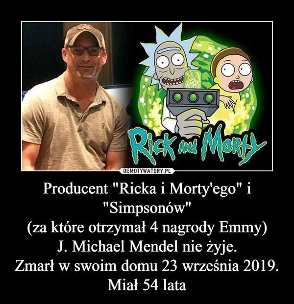 """Producent """"Ricka i Morty'ego"""" i """"Simpsonów""""(za które otrzymał 4 nagrody Emmy)J. Michael Mendel nie żyje.Zmarł w swoim domu 23 września 2019.Miał 54 lata –"""