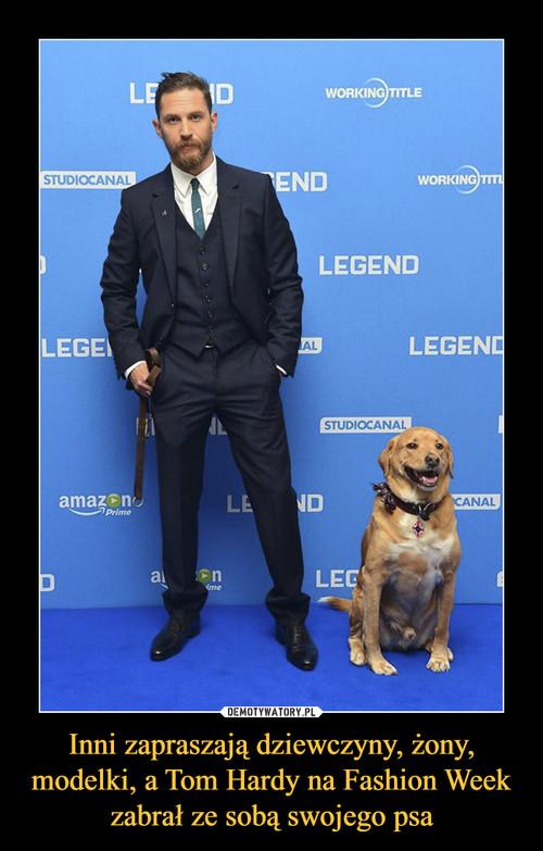 Inni zapraszają dziewczyny, żony, modelki, a Tom Hardy na Fashion Week zabrał ze sobą swojego psa