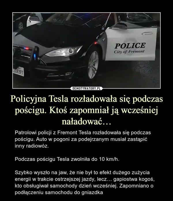 Policyjna Tesla rozładowała się podczas pościgu. Ktoś zapomniał ją wcześniej naładować… – Patrolowi policji z Fremont Tesla rozładowała się podczas pościgu. Auto w pogoni za podejrzanym musiał zastąpić inny radiowóz.Podczas pościgu Tesla zwolniła do 10 km/h.Szybko wyszło na jaw, że nie był to efekt dużego zużycia energii w trakcie ostrzejszej jazdy, lecz… gapiostwa kogoś, kto obsługiwał samochody dzień wcześniej. Zapomniano o podłączeniu samochodu do gniazdka