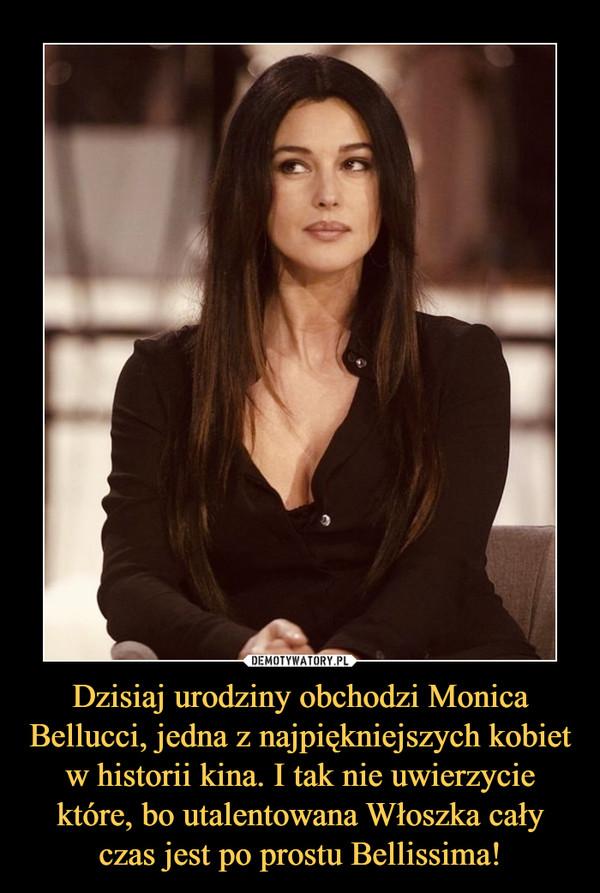Dzisiaj urodziny obchodzi Monica Bellucci, jedna z najpiękniejszych kobiet w historii kina. I tak nie uwierzycie które, bo utalentowana Włoszka cały czas jest po prostu Bellissima! –