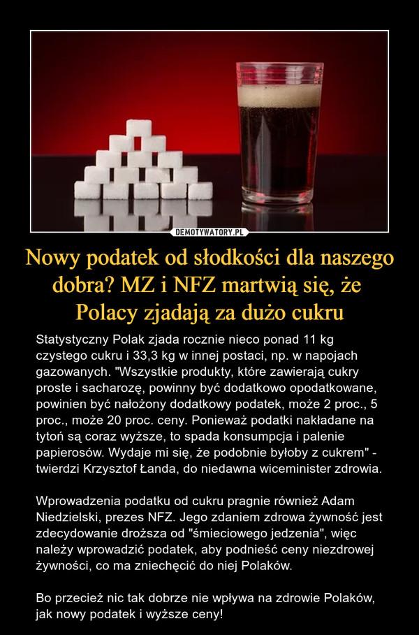 """Nowy podatek od słodkości dla naszego dobra? MZ i NFZ martwią się, że Polacy zjadają za dużo cukru – Statystyczny Polak zjada rocznie nieco ponad 11 kg czystego cukru i 33,3 kg w innej postaci, np. w napojach gazowanych. """"Wszystkie produkty, które zawierają cukry proste i sacharozę, powinny być dodatkowo opodatkowane, powinien być nałożony dodatkowy podatek, może 2 proc., 5 proc., może 20 proc. ceny. Ponieważ podatki nakładane na tytoń są coraz wyższe, to spada konsumpcja i palenie papierosów. Wydaje mi się, że podobnie byłoby z cukrem"""" - twierdzi Krzysztof Łanda, do niedawna wiceminister zdrowia. Wprowadzenia podatku od cukru pragnie również Adam Niedzielski, prezes NFZ. Jego zdaniem zdrowa żywność jest zdecydowanie droższa od """"śmieciowego jedzenia"""", więc należy wprowadzić podatek, aby podnieść ceny niezdrowej żywności, co ma zniechęcić do niej Polaków.Bo przecież nic tak dobrze nie wpływa na zdrowie Polaków, jak nowy podatek i wyższe ceny!"""