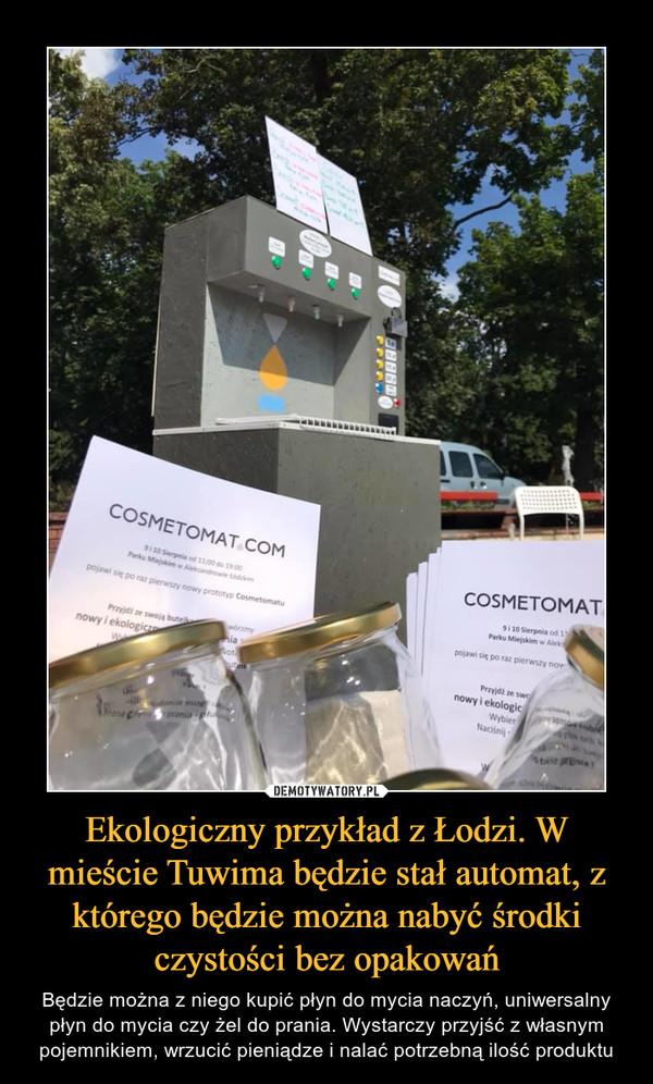 Ekologiczny przykład z Łodzi. W mieście Tuwima będzie stał automat, z którego będzie można nabyć środki czystości bez opakowań – Będzie można z niego kupić płyn do mycia naczyń, uniwersalny płyn do mycia czy żel do prania. Wystarczy przyjść z własnym pojemnikiem, wrzucić pieniądze i nalać potrzebną ilość produktu