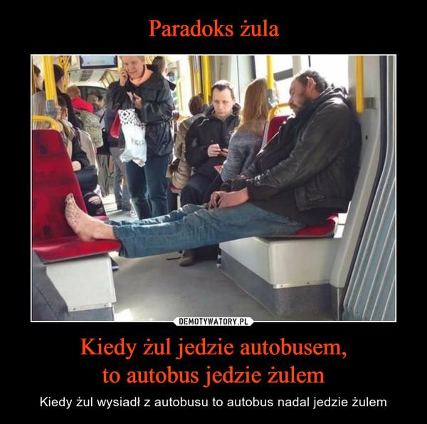 Kiedy żul jedzie autobusem,to autobus jedzie żulem – Kiedy żul wysiadł z autobusu to autobus nadal jedzie żulem