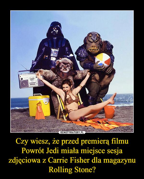 Czy wiesz, że przed premierą filmu Powrót Jedi miała miejsce sesja zdjęciowa z Carrie Fisher dla magazynu Rolling Stone? –
