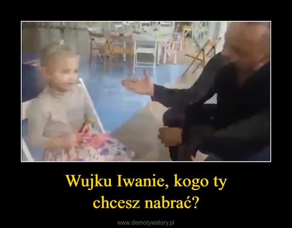 Wujku Iwanie, kogo tychcesz nabrać? –