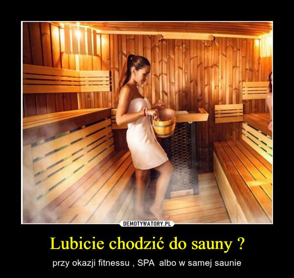Lubicie chodzić do sauny ? – przy okazji fitnessu , SPA  albo w samej saunie