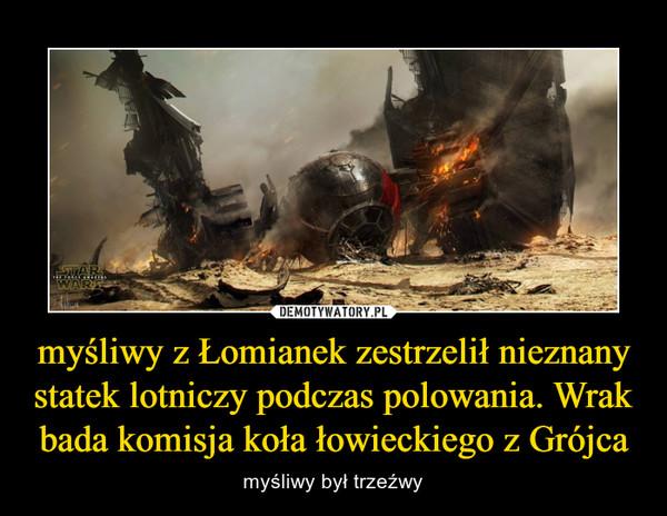 myśliwy z Łomianek zestrzelił nieznany statek lotniczy podczas polowania. Wrak bada komisja koła łowieckiego z Grójca – myśliwy był trzeźwy