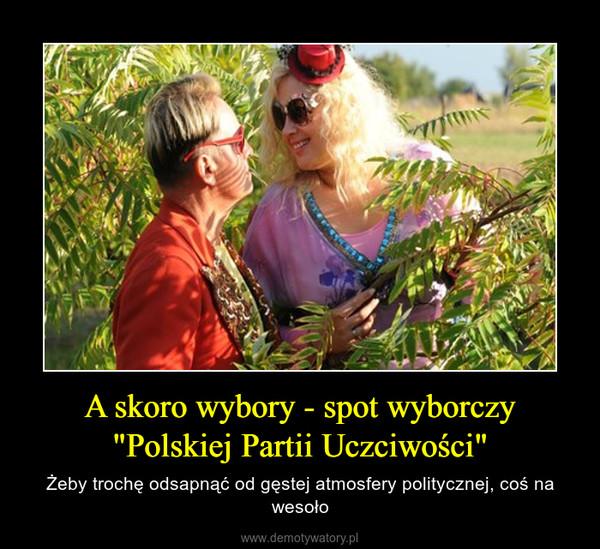 """A skoro wybory - spot wyborczy """"Polskiej Partii Uczciwości"""" – Żeby trochę odsapnąć od gęstej atmosfery politycznej, coś na wesoło"""