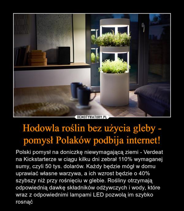 Hodowla roślin bez użycia gleby - pomysł Polaków podbija internet! – Polski pomysł na doniczkę niewymagającą ziemi - Verdeat na Kickstarterze w ciągu kilku dni zebrał 110% wymaganej sumy, czyli 50 tys. dolarów. Każdy będzie mógł w domu uprawiać własne warzywa, a ich wzrost będzie o 40% szybszy niż przy rośnięciu w glebie. Rośliny otrzymają odpowiednią dawkę składników odżywczych i wody, które wraz z odpowiednimi lampami LED pozwolą im szybko rosnąć