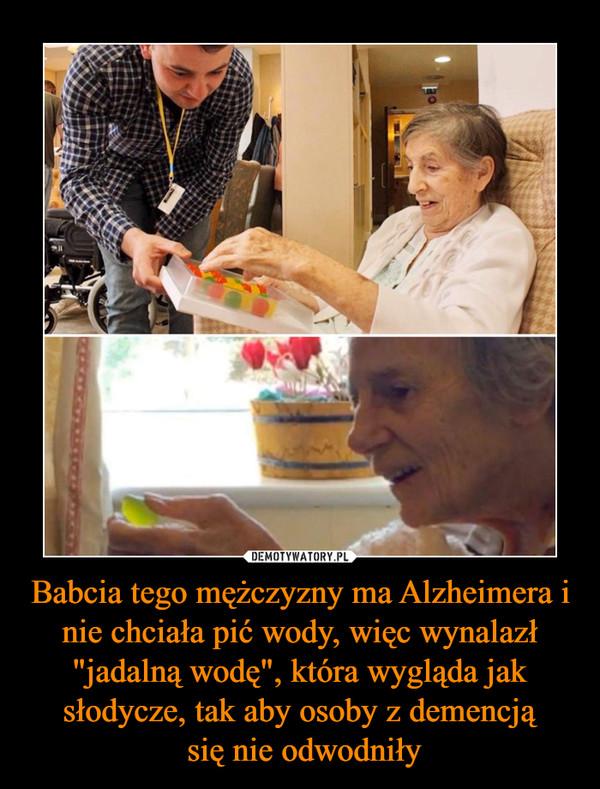 """Babcia tego mężczyzny ma Alzheimera i nie chciała pić wody, więc wynalazł """"jadalną wodę"""", która wygląda jak słodycze, tak aby osoby z demencją się nie odwodniły –"""