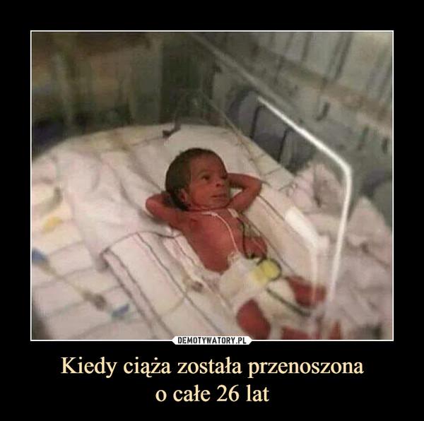 Kiedy ciąża została przenoszonao całe 26 lat –