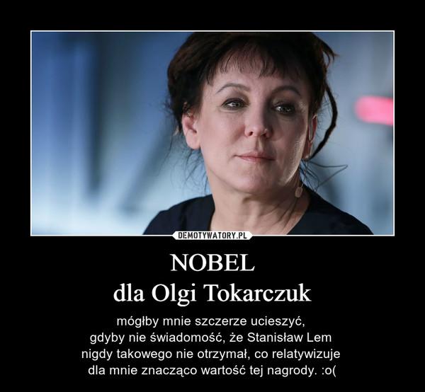 NOBELdla Olgi Tokarczuk – mógłby mnie szczerze ucieszyć, gdyby nie świadomość, że Stanisław Lem nigdy takowego nie otrzymał, co relatywizuje dla mnie znacząco wartość tej nagrody. :o(