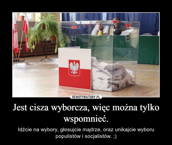 Jest cisza wyborcza, więc można tylko wspomnieć. – Idźcie na wybory, głosujcie mądrze, oraz unikajcie wyboru populistów i socjalistów. ;)