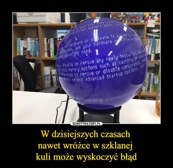 W dzisiejszych czasach nawet wróżce w szklanej kuli może wyskoczyć błąd –