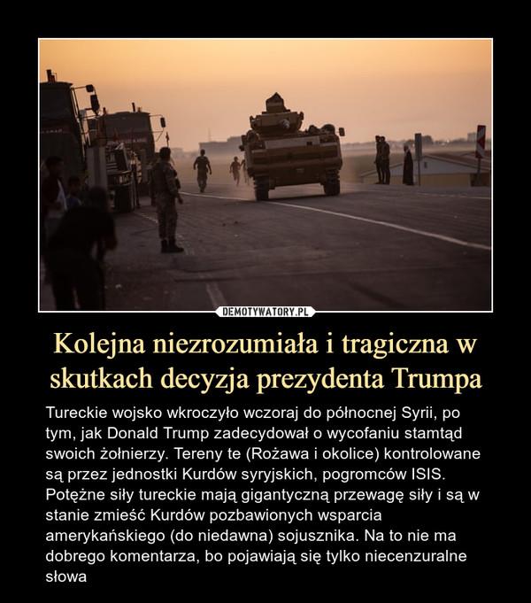 Kolejna niezrozumiała i tragiczna w skutkach decyzja prezydenta Trumpa – Tureckie wojsko wkroczyło wczoraj do północnej Syrii, po tym, jak Donald Trump zadecydował o wycofaniu stamtąd swoich żołnierzy. Tereny te (Rożawa i okolice) kontrolowane są przez jednostki Kurdów syryjskich, pogromców ISIS. Potężne siły tureckie mają gigantyczną przewagę siły i są w stanie zmieść Kurdów pozbawionych wsparcia amerykańskiego (do niedawna) sojusznika. Na to nie ma dobrego komentarza, bo pojawiają się tylko niecenzuralne słowa