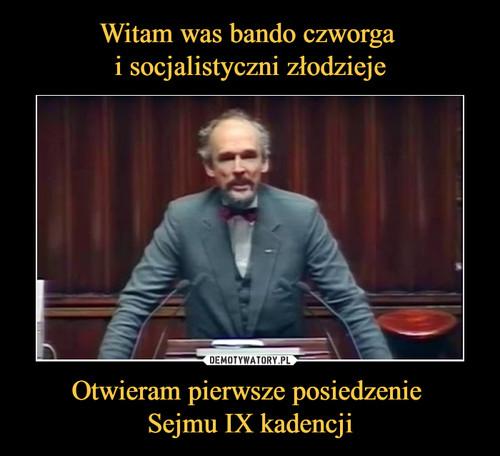 Witam was bando czworga  i socjalistyczni złodzieje Otwieram pierwsze posiedzenie  Sejmu IX kadencji