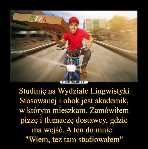 """Studiuję na Wydziale LingwistykiStosowanej i obok jest akademik,w którym mieszkam. Zamówiłempizzę i tłumaczę dostawcy, gdziema wejść. A ten do mnie: """"Wiem, też tam studiowałem"""" –"""