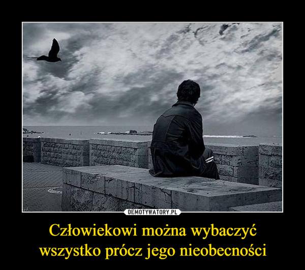 Człowiekowi można wybaczyćwszystko prócz jego nieobecności –