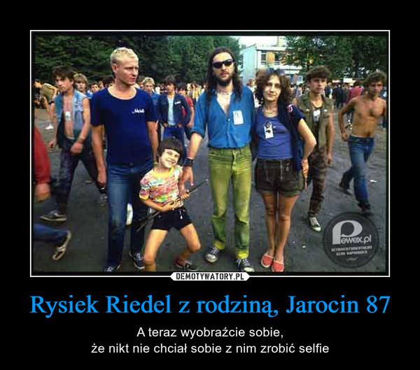 Rysiek Riedel z rodziną, Jarocin 87 – A teraz wyobraźcie sobie,że nikt nie chciał sobie z nim zrobić selfie