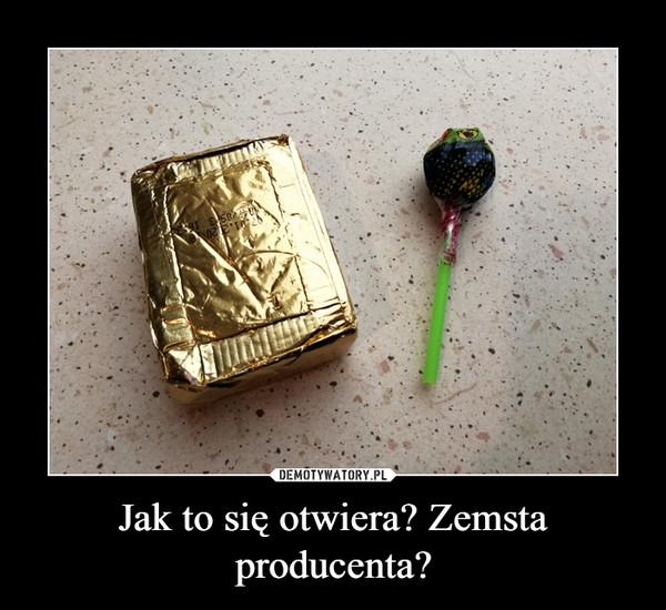 Jak to się otwiera? Zemsta producenta? –