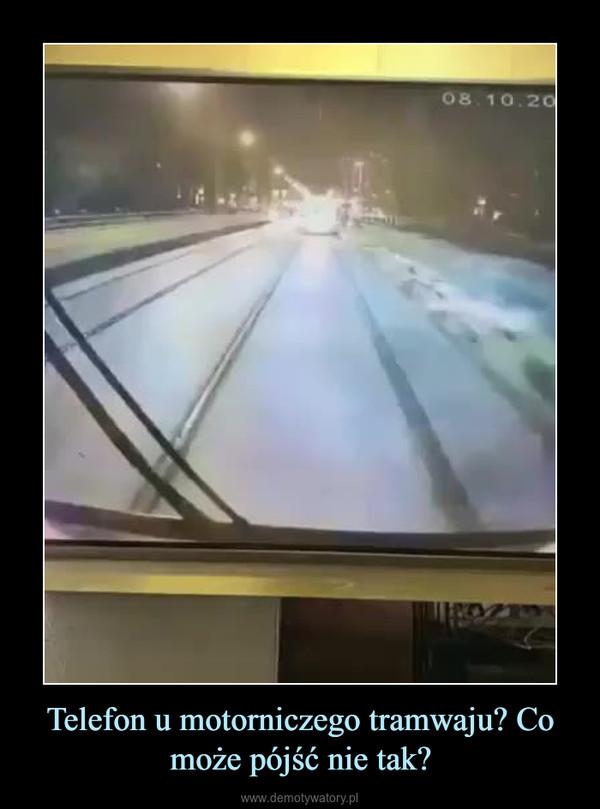 Telefon u motorniczego tramwaju? Co może pójść nie tak? –