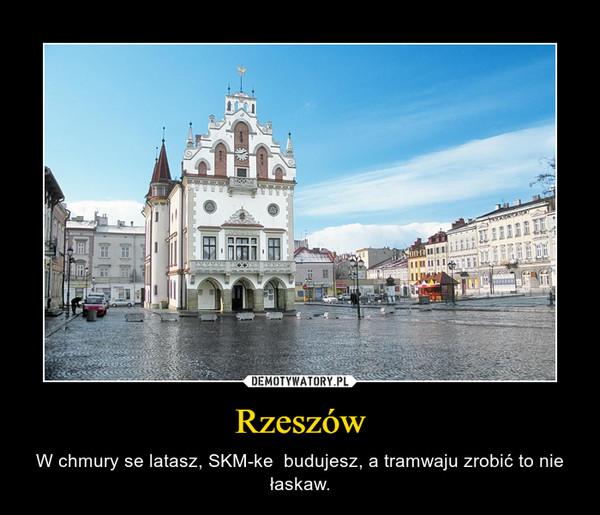 Rzeszów – W chmury se latasz, SKM-ke  budujesz, a tramwaju zrobić to nie łaskaw.