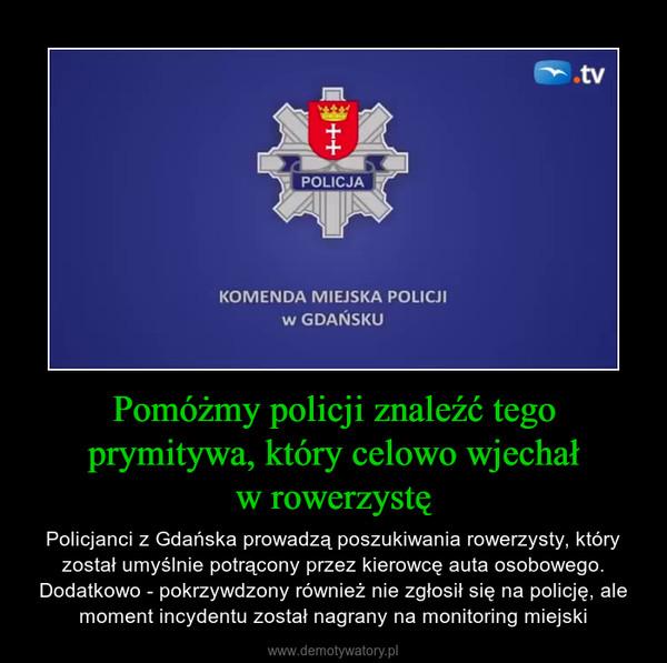 Pomóżmy policji znaleźć tego prymitywa, który celowo wjechałw rowerzystę – Policjanci z Gdańska prowadzą poszukiwania rowerzysty, który został umyślnie potrącony przez kierowcę auta osobowego. Dodatkowo - pokrzywdzony również nie zgłosił się na policję, ale moment incydentu został nagrany na monitoring miejski