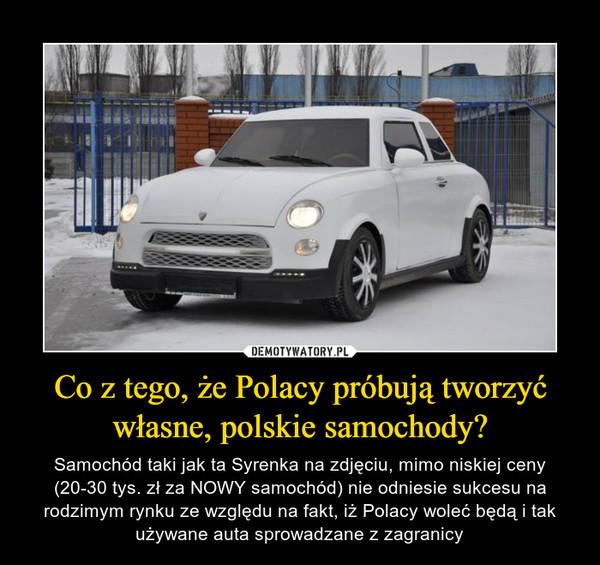 Co z tego, że Polacy próbują tworzyć własne, polskie samochody?