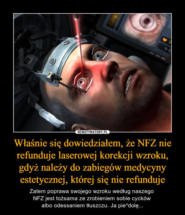 Właśnie się dowiedziałem, że NFZ nie refunduje laserowej korekcji wzroku, gdyż należy do zabiegów medycyny estetycznej, której się nie refunduje – Zatem poprawa swojego wzroku według naszego NFZ jest tożsama ze zrobieniem sobie cycków albo odessaniem tłuszczu. Ja pie*dolę...